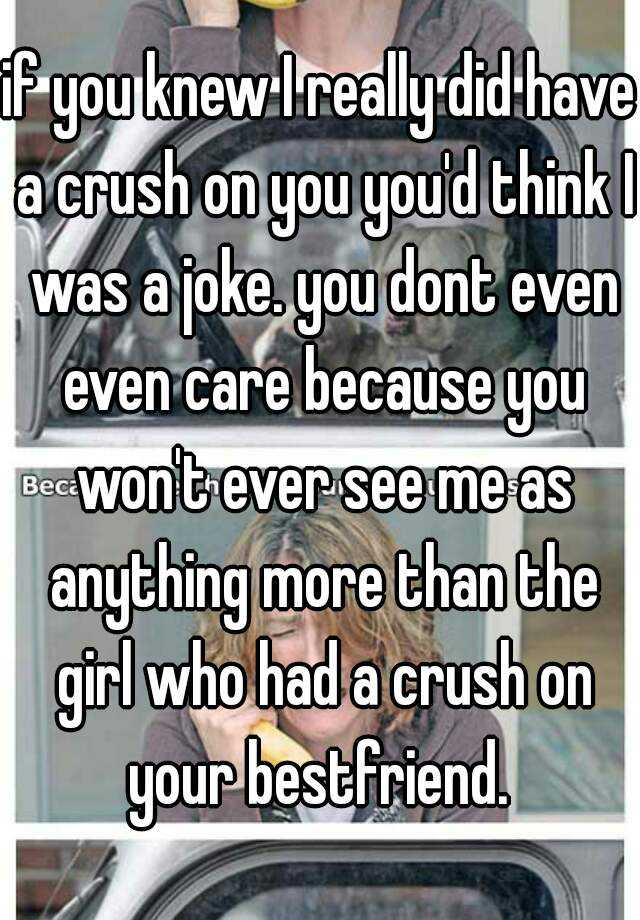 if you knew I really did have a crush on you you'd think I was a joke. you dont even even care because you won't ever see me as anything more than the girl who had a crush on your bestfriend.