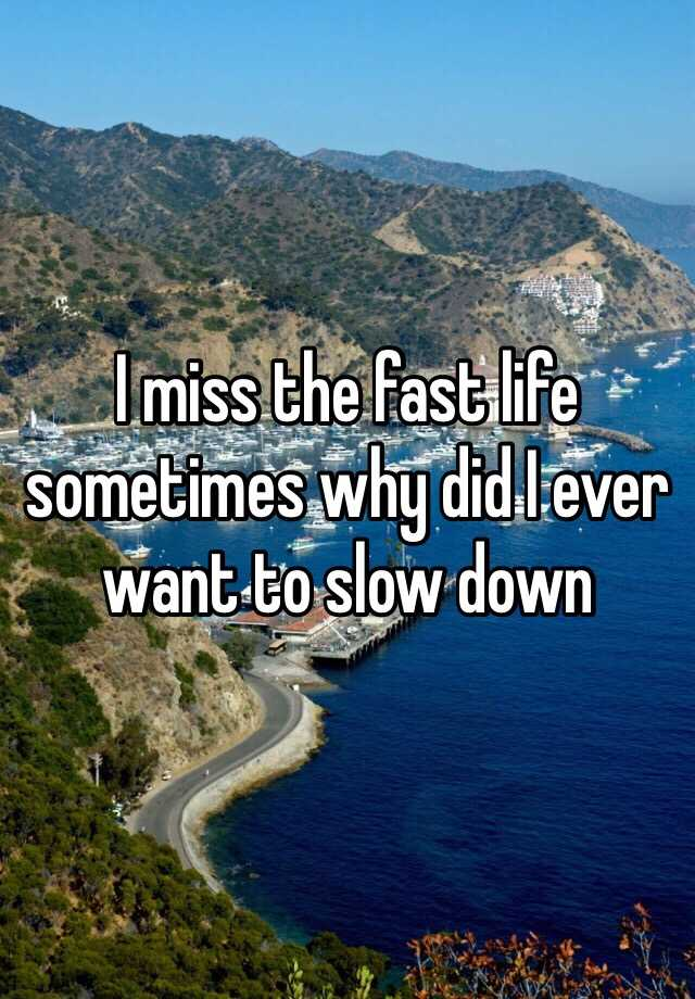 I miss the fast life sometimes why did I ever want to slow down
