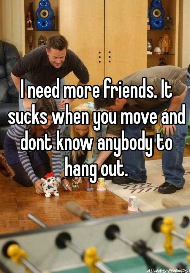 I need more friends. It sucks when you move and dont know anybody to hang out.