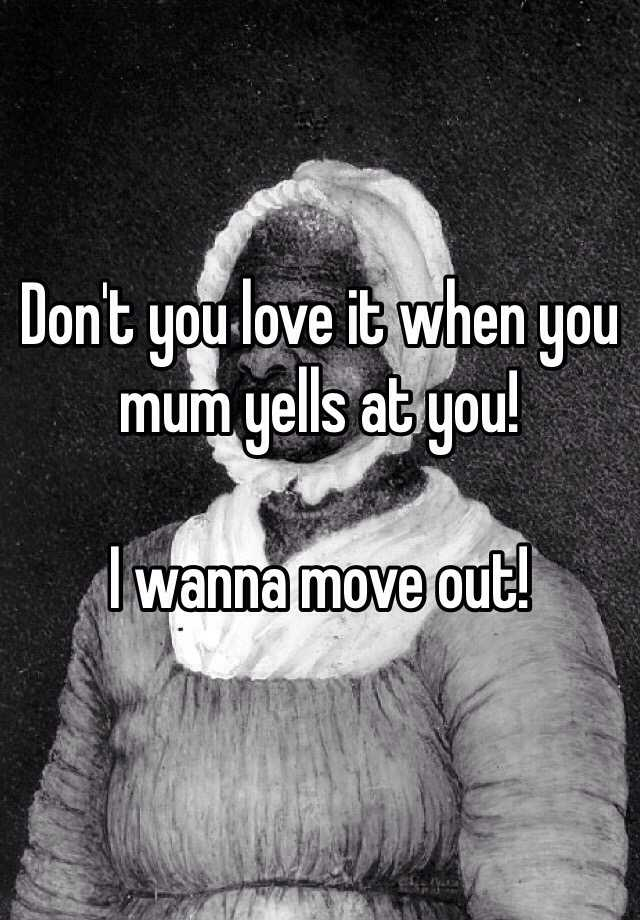 Don't you love it when you mum yells at you!   I wanna move out!