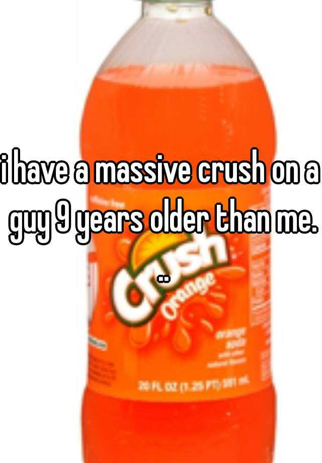 i have a massive crush on a guy 9 years older than me. ..