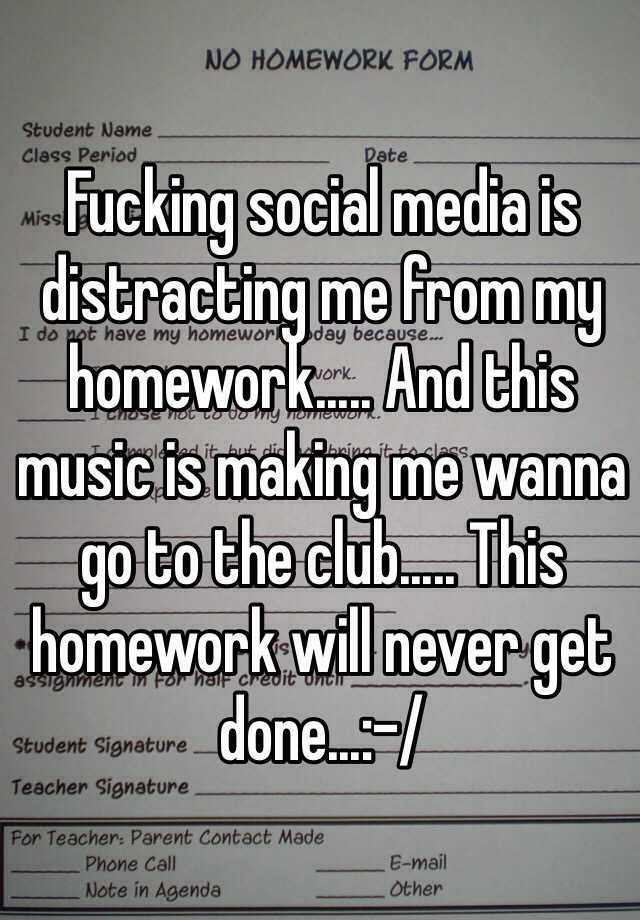 Fucking social media is distracting me from my homework..... And this music is making me wanna go to the club..... This homework will never get done...:-/