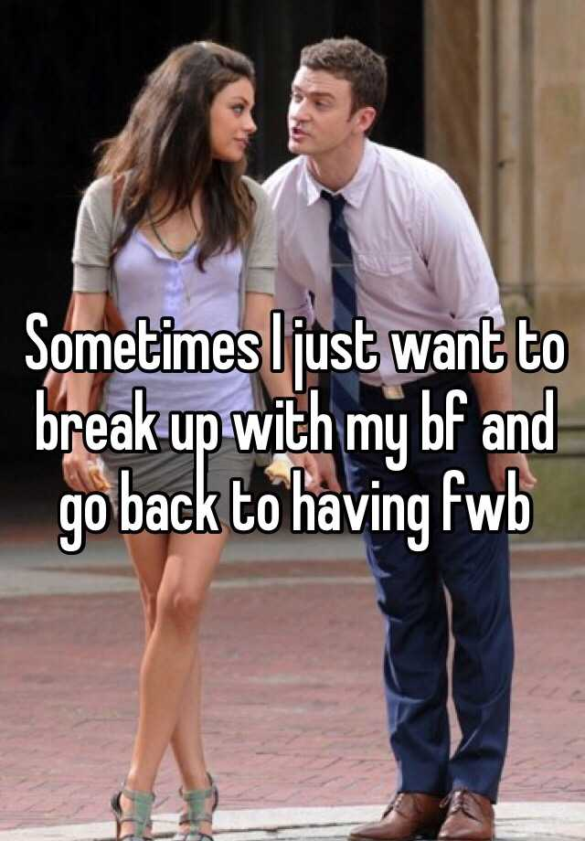 Sometimes I just want to break up with my bf and go back to having fwb