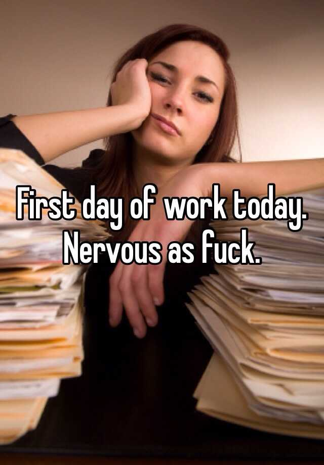 First day of work today. Nervous as fuck.