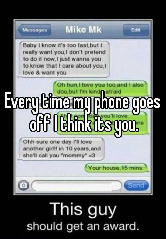 Every time my phone goes off I think its you.