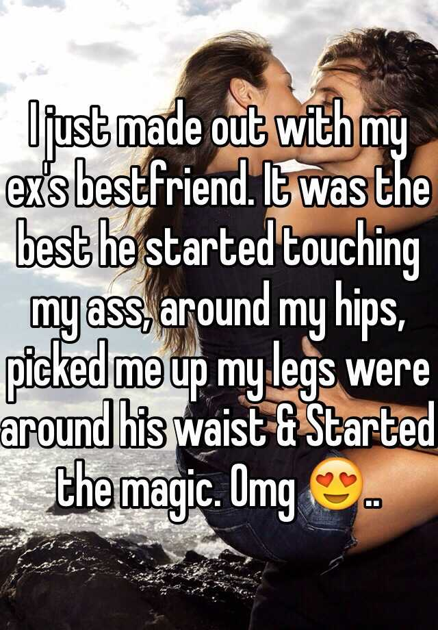 I just made out with my ex's bestfriend. It was the best he started touching my ass, around my hips, picked me up my legs were around his waist & Started the magic. Omg 😍..
