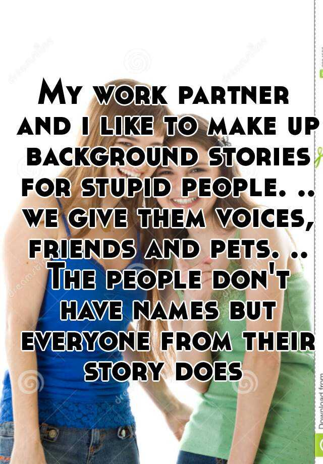 My work partner and i like to make up background stories for stupid people. .. we give them voices, friends and pets. .. The people don't have names but everyone from their story does