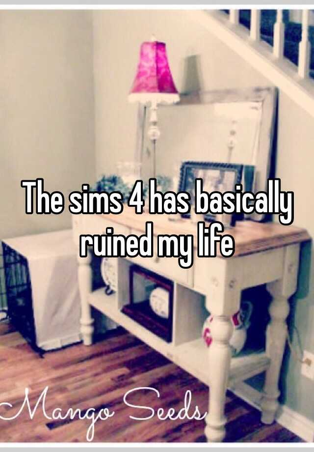 The sims 4 has basically ruined my life