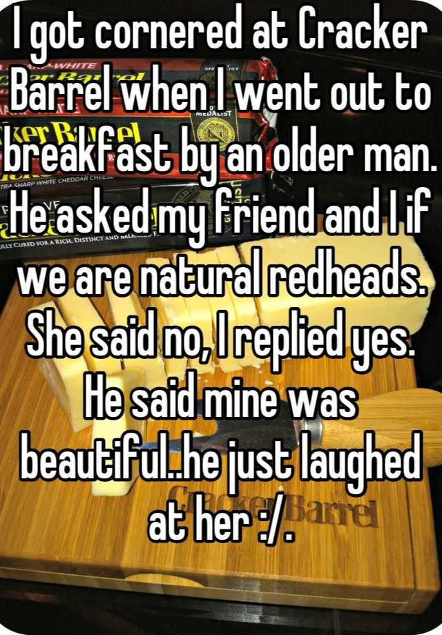 I got cornered at Cracker Barrel when I went out to breakfast by an older man. He asked my friend and I if we are natural redheads. She said no, I replied yes. He said mine was beautiful..he just laughed at her :/.