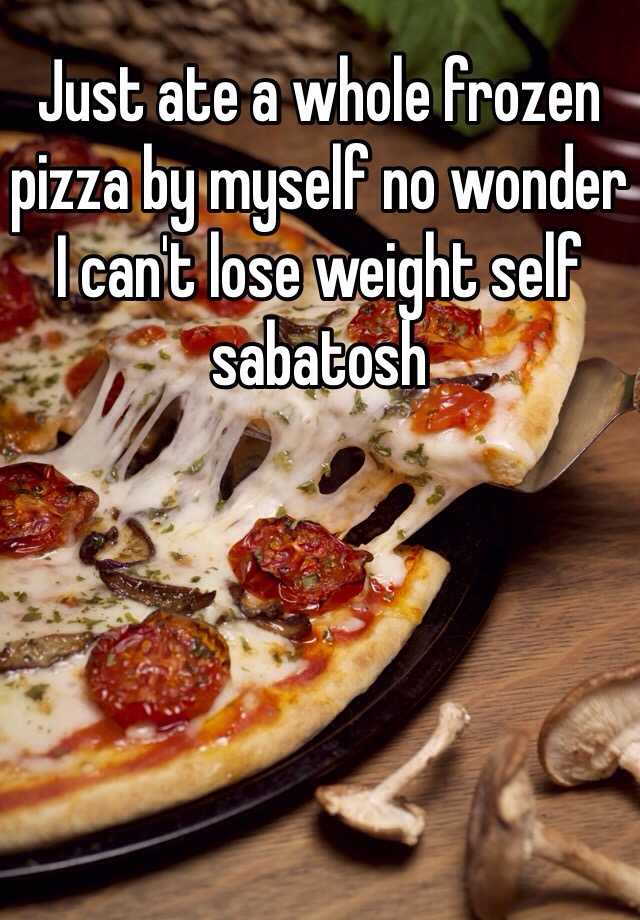 Just ate a whole frozen pizza by myself no wonder I can't lose weight self sabatosh