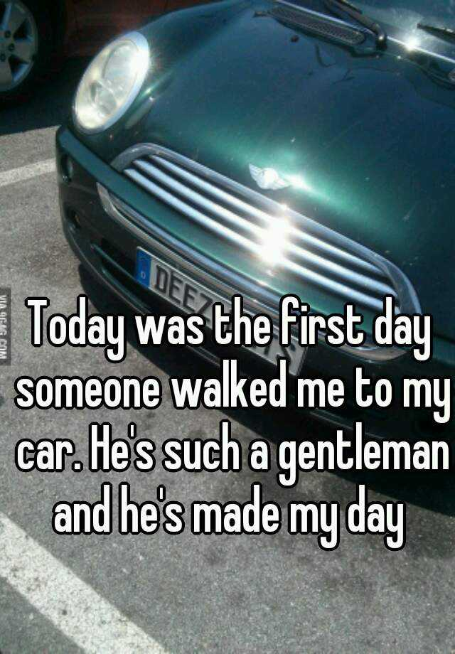 Today was the first day someone walked me to my car. He's such a gentleman and he's made my day