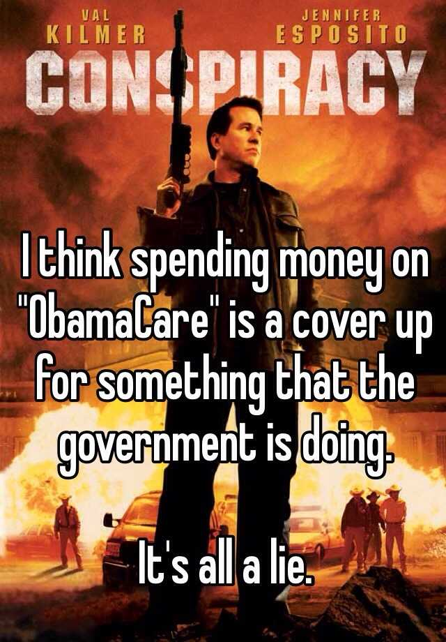 "I think spending money on ""ObamaCare"" is a cover up  for something that the government is doing.   It's all a lie."
