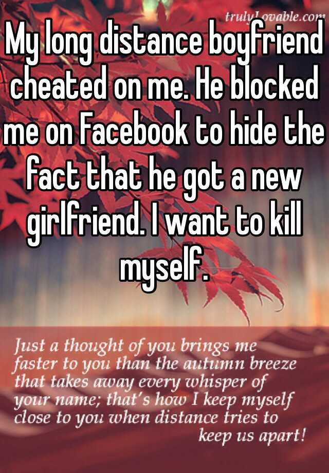 My long distance boyfriend cheated on me. He blocked me on Facebook to hide the fact that he got a new girlfriend. I want to kill myself.