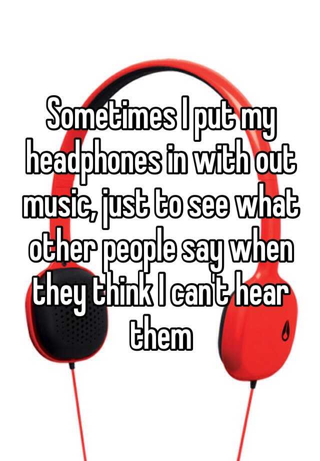 Sometimes I put my headphones in with out music, just to see what other people say when they think I can't hear them