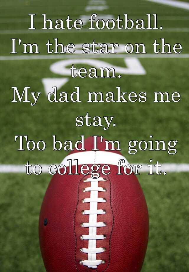I hate football. I'm the star on the team. My dad makes me stay. Too bad I'm going to college for it.