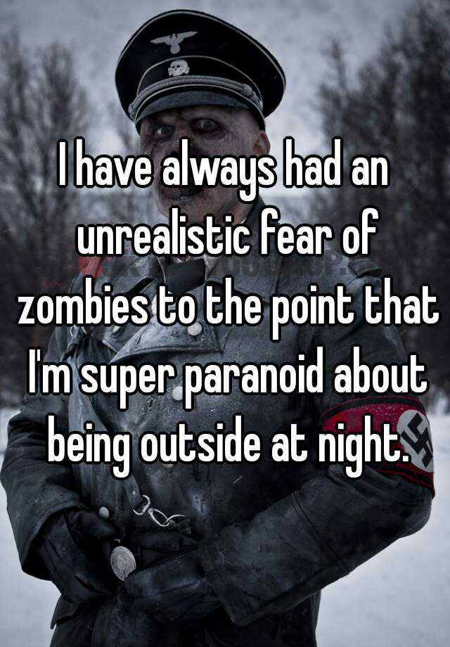 I have always had an unrealistic fear of zombies to the point that I'm super paranoid about being outside at night.