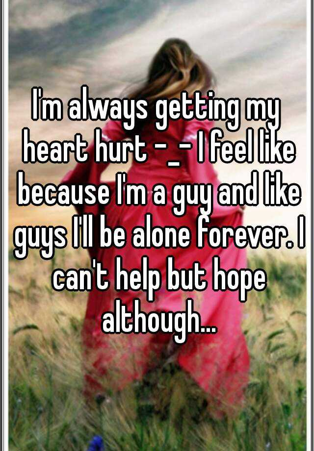 I'm always getting my heart hurt -_- I feel like because I'm a guy and like guys I'll be alone forever. I can't help but hope although...