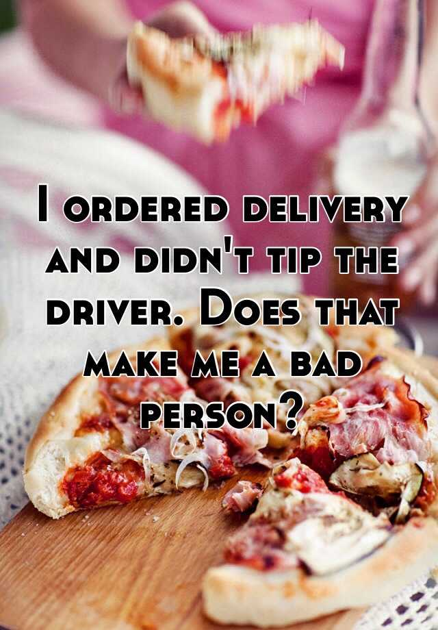 I ordered delivery and didn't tip the driver. Does that make me a bad person?