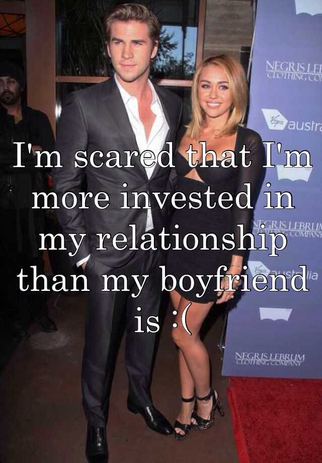 I'm scared that I'm more invested in my relationship than my boyfriend is :(
