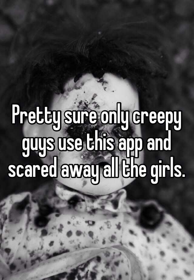 Pretty sure only creepy guys use this app and scared away all the girls.