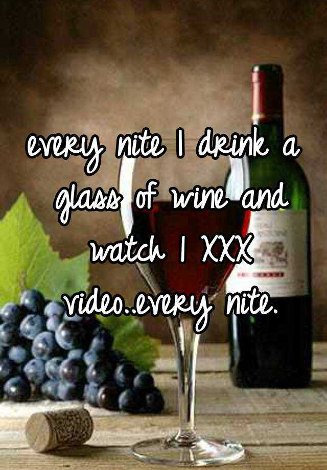 every nite I drink a glass of wine and watch 1 XXX video..every nite.