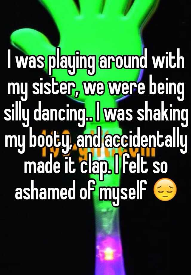 I was playing around with my sister, we were being silly dancing.. I was shaking my booty, and accidentally made it clap. I felt so ashamed of myself 😔