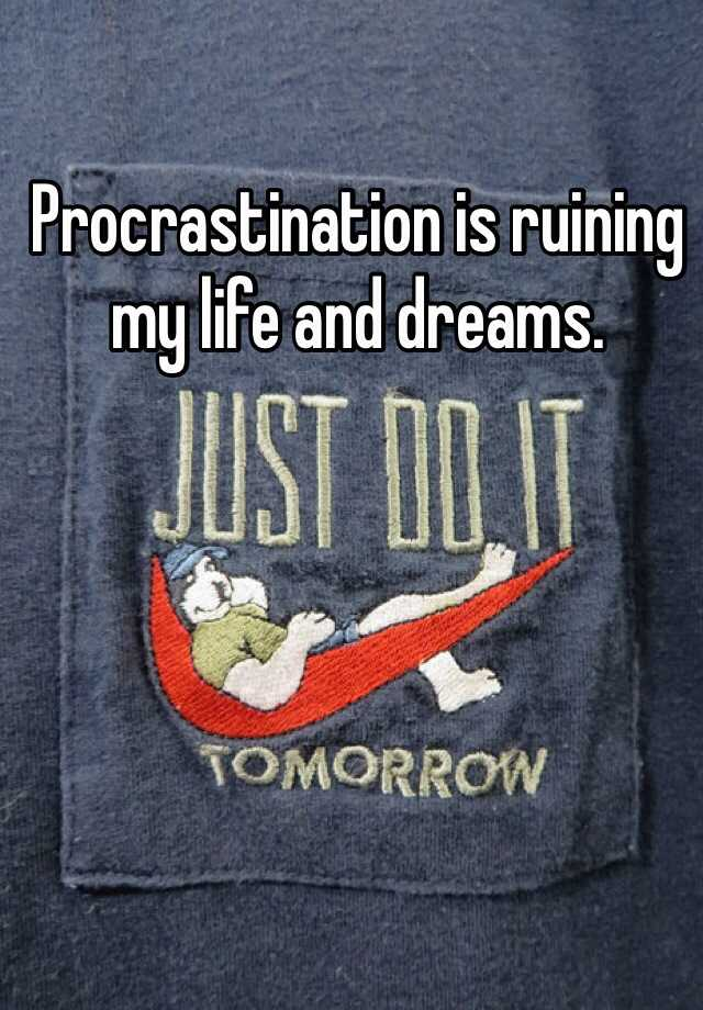 Procrastination is ruining my life and dreams.