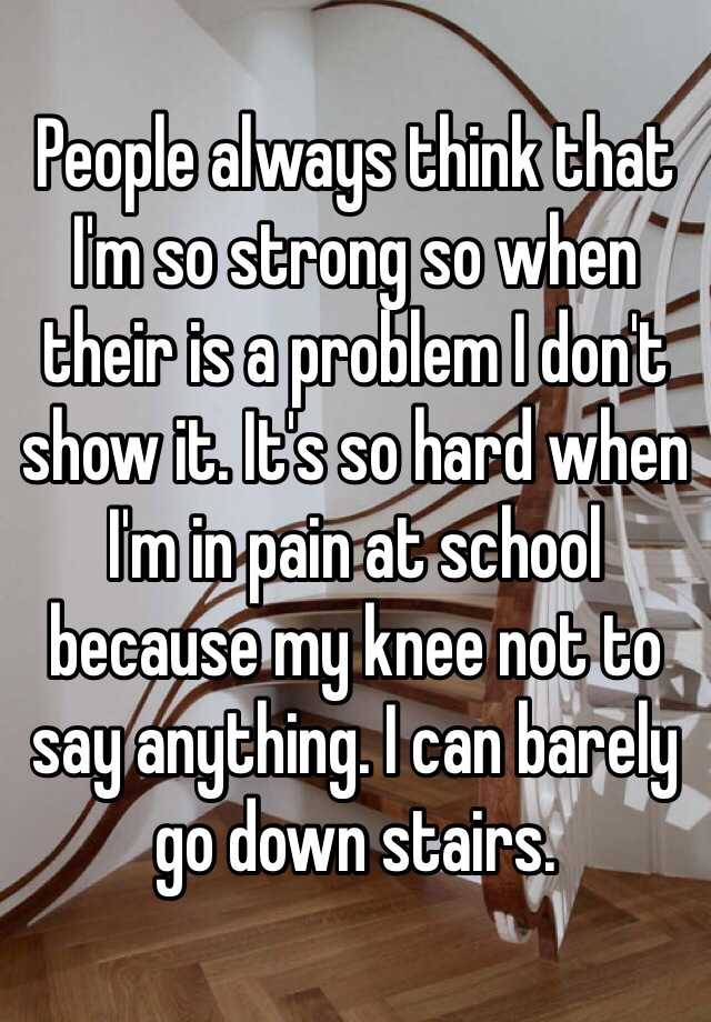People always think that I'm so strong so when their is a problem I don't show it. It's so hard when I'm in pain at school because my knee not to say anything. I can barely go down stairs.