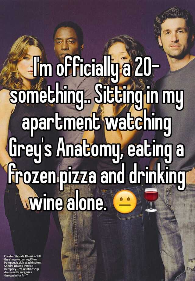 I'm officially a 20-something.. Sitting in my apartment watching Grey's Anatomy, eating a frozen pizza and drinking wine alone. 😐🍷