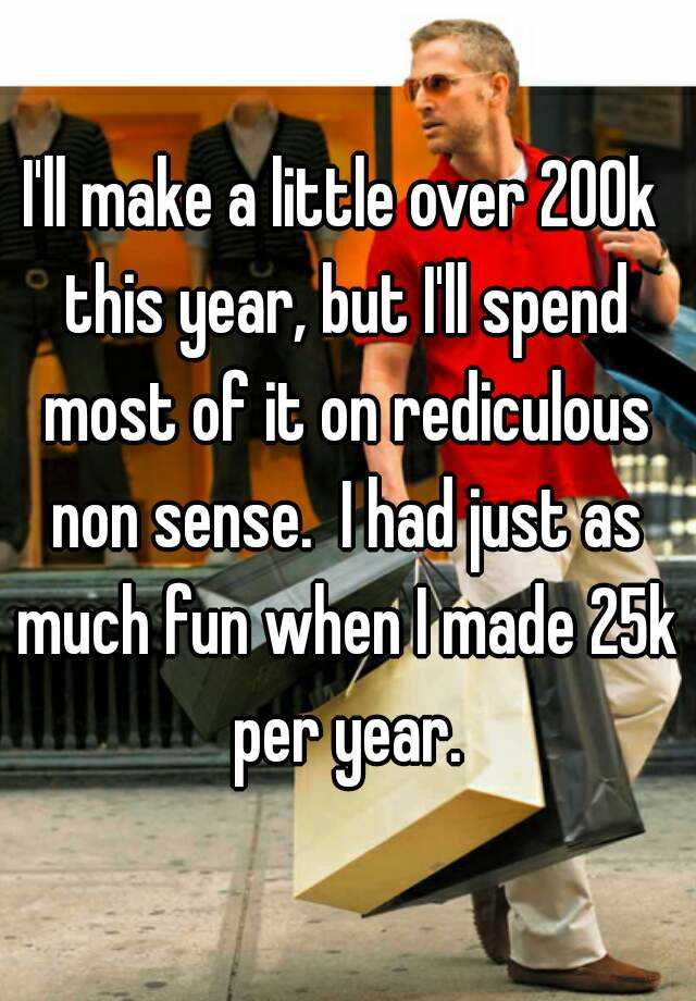 I'll make a little over 200k this year, but I'll spend most of it on rediculous non sense.  I had just as much fun when I made 25k per year.