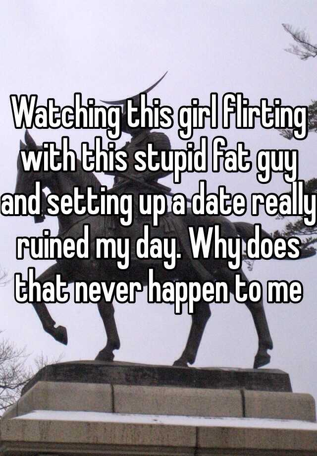 Watching this girl flirting with this stupid fat guy and setting up a date really ruined my day. Why does that never happen to me
