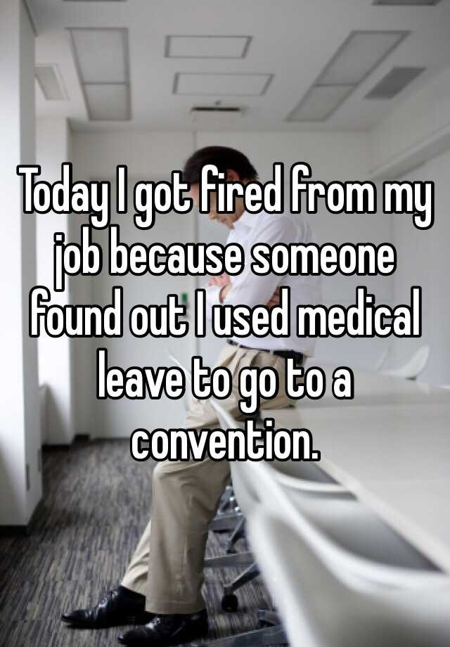 Today I got fired from my job because someone found out I used medical leave to go to a convention.