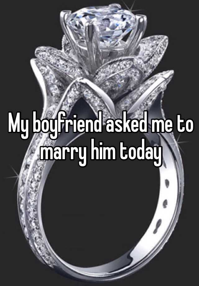 My boyfriend asked me to marry him today