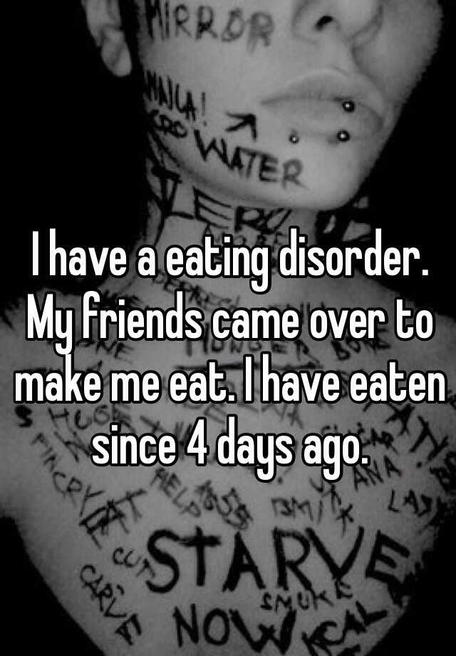 I have a eating disorder. My friends came over to make me eat. I have eaten since 4 days ago.