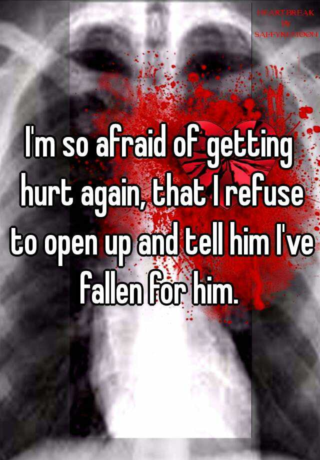 I'm so afraid of getting hurt again, that I refuse to open up and tell him I've fallen for him.