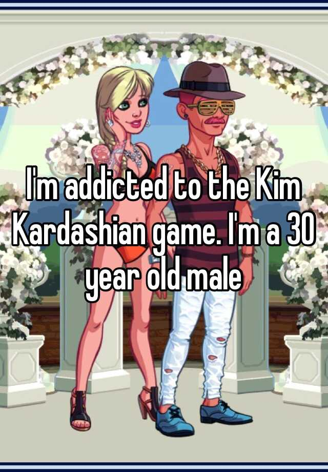 I'm addicted to the Kim Kardashian game. I'm a 30 year old male