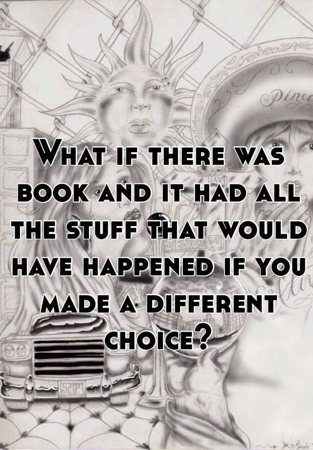 What if there was book and it had all the stuff that would have happened if you made a different choice?