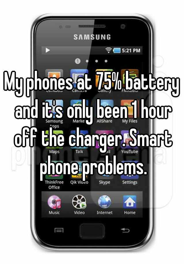 My phones at 75% battery and it's only been 1 hour off the charger. Smart phone problems.