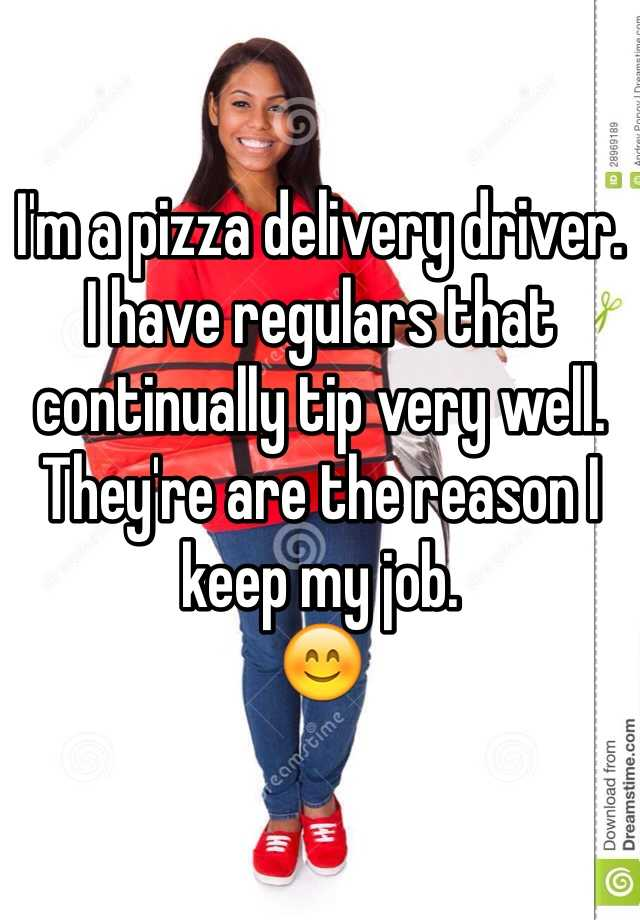 I'm a pizza delivery driver.  I have regulars that continually tip very well. They're are the reason I keep my job. 😊