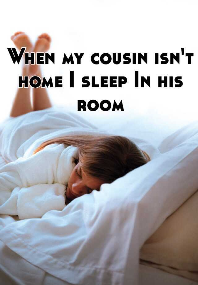 When my cousin isn't home I sleep In his room