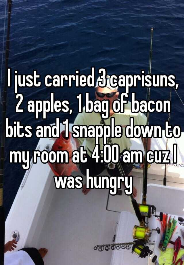 I just carried 3 caprisuns, 2 apples, 1 bag of bacon bits and 1 snapple down to my room at 4:00 am cuz I was hungry