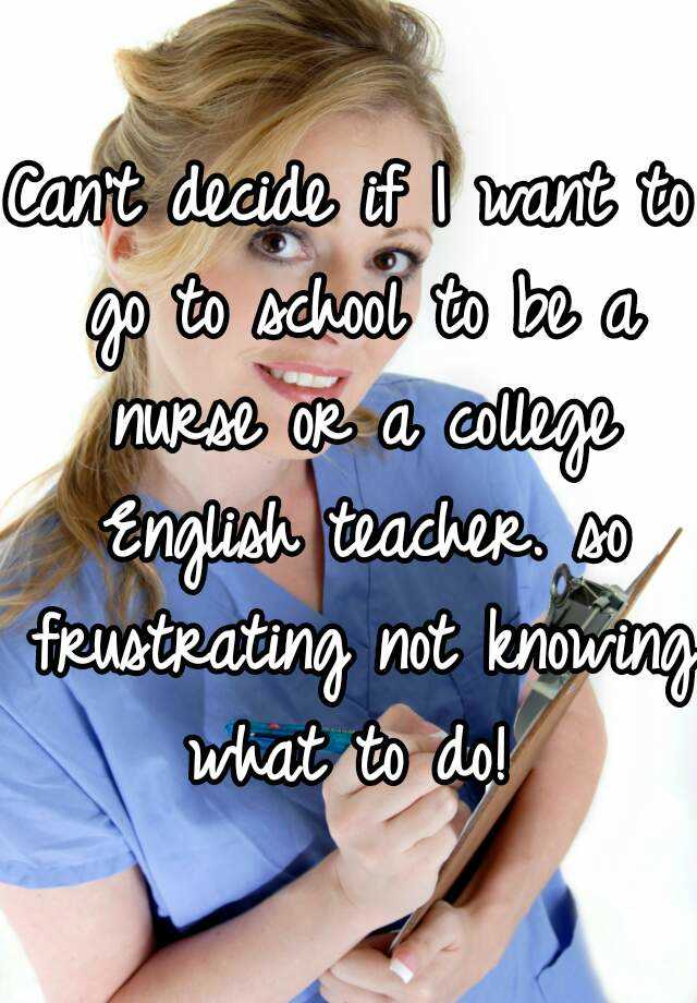 Can't decide if I want to go to school to be a nurse or a college English teacher. so frustrating not knowing what to do!
