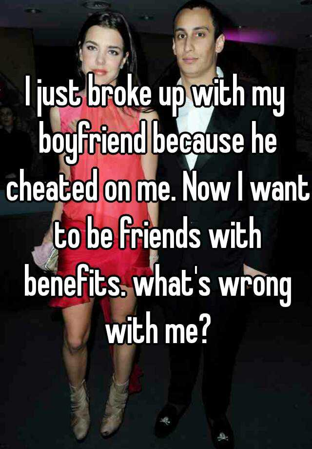 I just broke up with my boyfriend because he cheated on me. Now I want to be friends with benefits. what's wrong with me?