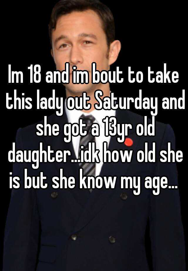 Im 18 and im bout to take this lady out Saturday and she got a 13yr old daughter...idk how old she is but she know my age...