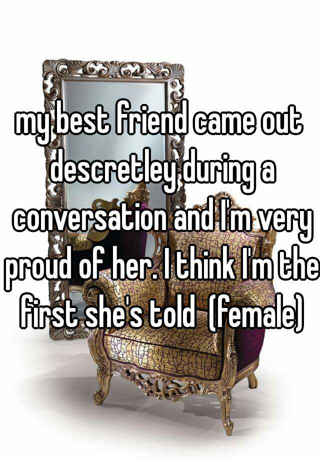 my best friend came out descretley during a conversation and I'm very proud of her. I think I'm the first she's told  (female)
