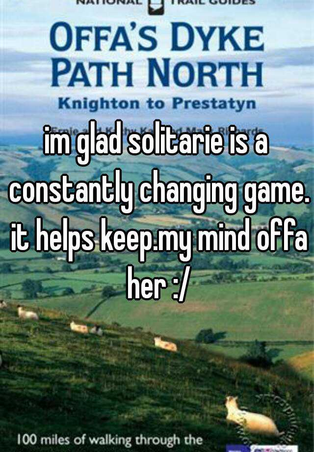 im glad solitarie is a constantly changing game. it helps keep.my mind offa her :/