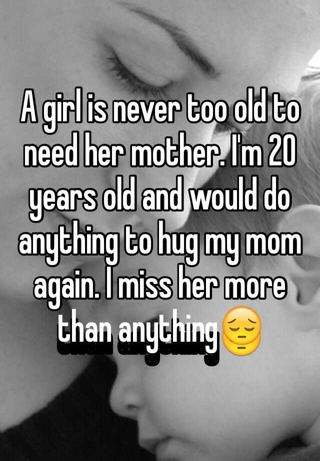 A girl is never too old to need her mother. I'm 20 years old and would do anything to hug my mom again. I miss her more than anything😔