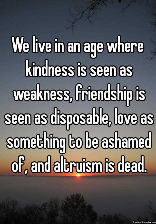 We live in an age where kindness is seen as weakness, friendship is seen as disposable, love as something to be ashamed of, and altruism is dead.
