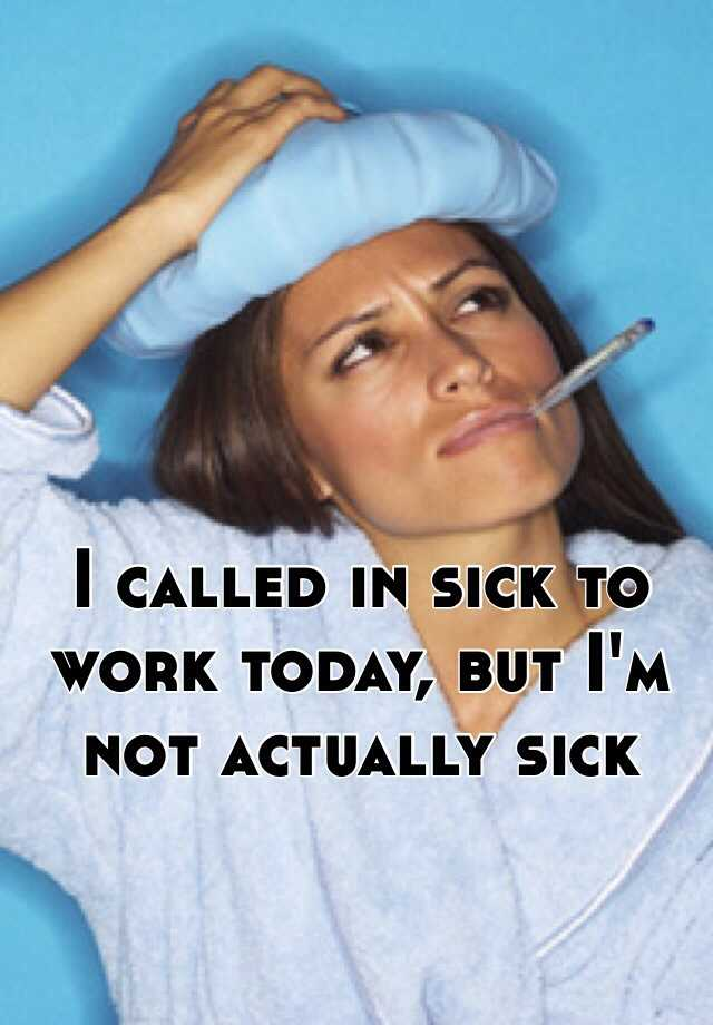 I called in sick to work today, but I'm not actually sick