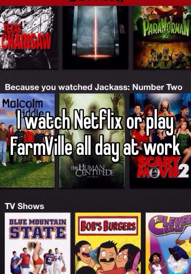 I watch Netflix or play FarmVille all day at work